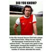 """What a story 😂👏 History Arsenal Funny Headlines Papers Dicks: DID YOU KNOW?  In the 90s Arsenal Soccer Club had a player  called David Dicks. When he was injured,  the Newspaper wrote'Arsenal to play  without Dicks"""". The coach was upset so the  Newspaper changed the headline to read  Arsenal to play with Dicks out"""".. A record  number of women attended the match. What a story 😂👏 History Arsenal Funny Headlines Papers Dicks"""