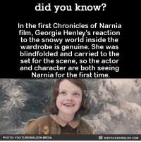 """Friends, Gif, and Head: did you know?  In the first Chronicles of Narnia  film, Georgie Henley's reaction  to the snowy world inside the  wardrobe is genuine. She was  blindfolded and carried to the  set for the scene, so the actor  and character are both seeing  Narnia for the first time.  PHOTO: YOUTUBEWALDEN MEDIA  DIDYOUKNOWBLOG.COM <p><a class=""""tumblr_blog"""" href=""""http://shrineart.tumblr.com/post/128416926043"""">shrineart</a>:</p> <blockquote> <p><a class=""""tumblr_blog"""" href=""""http://did-you-kno.tumblr.com/post/128414435607"""">did-you-kno</a>:</p> <blockquote> <p><figure class=""""tmblr-full"""" data-orig-height=""""163"""" data-orig-width=""""384""""><img src=""""https://78.media.tumblr.com/6dc07c8cf5fa0193426e9c79a6e319f5/tumblr_inline_nu5vo1k3fs1sjh1ps_500.gif"""" data-orig-height=""""163"""" data-orig-width=""""384""""/></figure></p> <p>  """"The director of the first film, Andrew Adamson, was very focused on preserving real emotion, on seeing things for the first time, and having, like, a real sense of wonder.""""</p> <figure class=""""tmblr-full"""" data-orig-height=""""163"""" data-orig-width=""""384""""><img src=""""https://78.media.tumblr.com/2c0e43869ff5d9fa4adaaed7f4a3aba1/tumblr_inline_nu5voyiXRt1sjh1ps_500.gif"""" data-orig-height=""""163"""" data-orig-width=""""384""""/></figure><p>  """"So he didn't actually show me the set of Narnia where the lamppost is until we shot it. I was blindfolded and guided into my place, and he told me to just walk around, that the camera would follow me.""""  <br/></p> <figure class=""""tmblr-full"""" data-orig-height=""""163"""" data-orig-width=""""384""""><img src=""""https://78.media.tumblr.com/f377f02403856420e6ff00d2d9839821/tumblr_inline_nu5vrzBr7r1sjh1ps_500.gif"""" data-orig-height=""""163"""" data-orig-width=""""384""""/></figure><p>""""And so I turned around and I saw it for the first time. It was in a studio but it was ri-dic-ul-ous-ly real. I couldn't get my head around it. And so what you see is my real reaction to everything. It was incredible.""""</p> <figure class=""""tmblr-full"""" data-orig-height=""""163"""" data-orig-width=""""384""""><img src="""""""