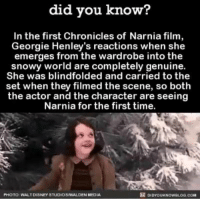 Dank, Time, and World: did you know?  In the first Chronicles of Narnia film,  Georgie Henley's reactions when she  emerges from the wardrobe into the  snowy world are completely genuine.  She was blindfolded and carried to the  set when they filmed the scene, so both  the actor and the character are seeing  Narnia for the first time.  DIDYoukNowBLOG.coM  PHOTO WALTDRSNEYSTUDIOSANALDENMEDIA Did you know this about The Chronicles of Narnia?