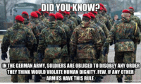 Soldiers, Army, and Human: DID YOU KNOW?  IN THE GERMAN ARMY, SOLDIERS ARE OBLIGED TO DISOBEY ANY ORDER  THEY THINK WOULD VIOLATE HUMAN DIGNITY. FEW, IF ANY OTHER  ARMIES HAVE THIS RULE. <p>They Learned Their Lesson.</p>