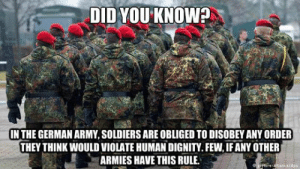 srsfunny:Rules In Germany Have Come A Long Way: DID YOU KNOW?  IN THE GERMAN ARMY, SOLDIERS ARE OBLIGED TO DISOBEY ANY ORDER  THEY THINK WOULD VIOLATE HUMAN DIGNITY.FEW, IF ANY OTHER  ARMIES HAVE THIS RULE  cedpa srsfunny:Rules In Germany Have Come A Long Way
