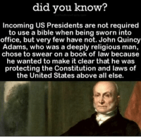 #PresidentsDay (G): did you know?  Incoming US Presidents are not required  to use a bible when being sworn into  office, but very few have not. John Quincy  Adams, who was a deeply religious man,  chose to swear on a book of law because  he wanted to make it clear that he was  protecting the Constitution and laws of  the United States above all else. #PresidentsDay (G)