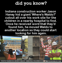 "where's waldo: did you know?  Indiana construction worker Jason  Haney hid a giant ""Where's Waldo?'  cutout all over his work site for the  children in a nearby hospital to find  Once he received word that they'd  found him, he moved Waldo to  another location so they could start  looking for him again.  PHOTO: FACE BooK. wHERE's wALDO.. MEMORIAL CHILDREN s HoSPItAby oukNowBLoG.coM"