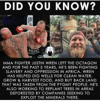 Because @thebigpygmy is quite the human being. Shoutout to @bellatormma For letting him use his platform to bring light to his cause. invictafc ufc mma bellator wsof fight jj jiujitsu muaythai wrestling boxing kickboxing grappling funnymma ufcmeme mmamemes onefc warrior PrideFC PrideNeverDie: DID YOU KNOW?  it  FIGHT  ORG  MMA FIGHTER JUSTIN WREN LEFT THE OCTAGON  AND FOR THE PAST 5 YEARS, HE'S BEEN FIGHTING  SLAVERY AND OPPRESSION IN AFRICA. WREN  HAS HELPED DIG WELLS FOR CLEAN WATER,  GROW & HARVEST FOOD, AND BUY BACK LAND  THAT WAS TAKEN FROM THE PYGMY PEOPLE. HE'S  ALSO WORKING TO REPLANT TREES IN AREAS  DEFORESTED BY COMPANIES SEEKING TO  EXPLOIT THE MINERALS THERE Because @thebigpygmy is quite the human being. Shoutout to @bellatormma For letting him use his platform to bring light to his cause. invictafc ufc mma bellator wsof fight jj jiujitsu muaythai wrestling boxing kickboxing grappling funnymma ufcmeme mmamemes onefc warrior PrideFC PrideNeverDie