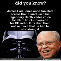 Amazon, Dank, and Radio: did you know?  James Earl Jones once traveled  across the US and used his  legendary Darth voice  to talk to truck drivers on  his CB radio. It freaked them  out so much that he had to  stop doing it.  DIDYoukNowBLOG.coM  PHOTO: SCIFI PULSE.NET Troll level 💯  Want more Did You Know(s)? ➡ 📓 Buy our book on Amazon: http://amzn.to/2eNRlj1 ➡📱 Get text message alerts: http://fact-snacks.com ➡ 📩  Free email newsletter: http://goo.gl/iRFFE7