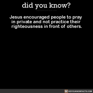 Jesus, Tumblr, and Blog: did you know?  Jesus encouraged people to pray  in private and not practice their  righteousness in front of others.  DIDYOUKNOWFACTS.COM did-you-kno:  Jesus encouraged people to pray  in private and not practice their  righteousness in front of others.  Source