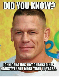 did you know: DID YOU KNOW  JOHN CENAHAS NOT CHANGED HIS  HAIRSTYLE FOR MORETHAN 15YEARS
