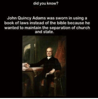 Separation Of Church And State: did you know?  John Quincy Adams was sworn in using a  book of laws instead of the bible because he  wanted to maintain the separation of church  and state.