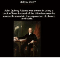 """""""But...but...Christain nayshun thoooo......"""" (G): did you know?  John Quincy Adams was sworn in using a  book of laws instead of the bible because he  wanted to maintain the separation of church  and state. """"But...but...Christain nayshun thoooo......"""" (G)"""