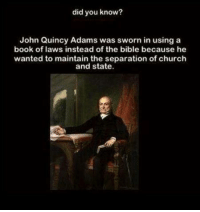 Check out our secular apparel shop! http://wflatheism.spreadshirt.com/: did you know?  John Quincy Adams was sworn in using a  book of laws instead of the bible because he  wanted to maintain the separation of church  and state. Check out our secular apparel shop! http://wflatheism.spreadshirt.com/