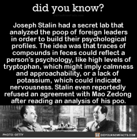 """News, Poop, and Tumblr: did you know?  Joseph Stalin had a secret lab that  analyzed the poop of foreign leaders  in order to build their psychological  profiles. The idea was that traces of  compounds in feces could reflect a  person's psychology, like high levels of  tryptophan, which might imply calmness  and approachability, or a lack of  potassium, which could indicate  nervousness. Stalin even reportedly  refused an agreement with Mao Zedong  after reading an analysis of his poo  PHOTO: GETTY  回DIDYOUKNOWFACTS.COM <p><a href=""""http://redbloodedamerica.tumblr.com/post/155683484366/did-you-kno-joseph-stalin-had-a-secret-lab"""" class=""""tumblr_blog"""">redbloodedamerica</a>:</p>  <blockquote><p><a href=""""http://didyouknowblog.com/post/155632304297/joseph-stalin-had-a-secret-lab-that-analyzed-the"""" class=""""tumblr_blog"""">did-you-kno</a>:</p> <blockquote><p>Joseph Stalin had a secret lab that analyzed the poop of foreign leaders in order to build their psychological profiles. The idea was that traces of compounds in feces could reflect a person's psychology, like high levels of tryptophan, which might imply calmness and approachability, or a lack of potassium, which could indicate nervousness. Stalin even reportedly refused an agreement with China's Mao Zedong after reading an analysis of his poo.  <a href=""""http://www.smithsonianmag.com/smart-news/stalin-may-have-studied-maos-poop-secret-lab-180957980/"""">Source</a> <a href=""""http://www.bbc.com/news/world-asia-35427926"""">Source 2</a></p></blockquote> <h2>Operation: Red Turd Burgle is a go.</h2></blockquote>  <p>Bahahaha</p>"""