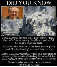 Memes, World Trade Center, and 🤖: DID YOU KNOW  Just months before 9/ll, the World Trade  Center's lease was privatized and sold  to Larry Silverstein.  Silverstein took out an insurance plan  that fortuitously covered terrorism.  After 9/ll, Silverstein took the insurance  company to court, claiming he should be  paid double because there were 2 attacks.  Silverstein won, and was awarded  $4,550,000,000. https://t.co/taYWRGJTgD
