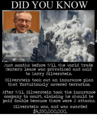 "Memes, World Trade Center, and 🤖: DID YOU KNOW  Just months before 9/ll, the World Trade  Center's lease was privatized and sold  to Larry Silverstein.  Silverstein took out an insurance plan  that ""fortuitously covered terrorism.  After 9/ll, Silverstein took the insurance  company to court, claiming he should be  paid double because there were 2 attacks.  Silverstein won, and was awarded  $4,550,000,000. Did you know ?"