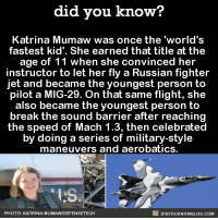When an 11 year old has done more with her life than you... 🤔  FYI, we post different content on Instagram, follow us here: http://instagram.com/didyouknowblog ☚: did you know?  Katrina Mumaw was once the 'world's  fastest kid'. She earned that title at the  age of 11 when she convinced her  instructor to let her fly a Russian fighter  jet and became the youngest person to  pilot a MIG-29. On that same flight, she  also became the youngest person to  break the sound barrier after reaching  the speed of Mach 1.3, then celebrated  by doing a series of military-style  maneuvers and aerobatics.  LS  DIDYOUKNOWBLOG.coM  PHOTO: KATRINA. MUMAWDEFENSETECH When an 11 year old has done more with her life than you... 🤔  FYI, we post different content on Instagram, follow us here: http://instagram.com/didyouknowblog ☚