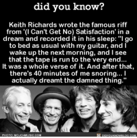 """Best dream EVER 😴 song satisfaction keithrichards music 📢 Share the knowledge! Tag your friends in the comments. ➖➖➖➖➖➖➖➖➖➖➖ Want more Did You Know(s)? ➡📓 Buy our book on Amazon: [LINK IN BIO] ➡📱 Download our App: http:-apple.co-2i9iX0u ➡📩 Get daily text message alerts: http:-Fact-Snacks.com ➡📩 Free email newsletter: http:-DidYouKnowFacts.com-Sign-Up- ➖➖➖➖➖➖➖➖➖➖➖ We post different content across our channels. Follow us so you don't miss out! 📍http:-facebook.com-didyouknowblog 📍http:-twitter.com-didyouknowfacts ➖➖➖➖➖➖➖➖➖➖➖ DYN FACTS TRIVIA TIL DIDYOUKNOW NOWIKNOW: did you know?  Keith Richards wrote the famous riff  from '(l Can't Get No) Satisfaction' in a  dream and recorded it in his sleep: """"I go  to bed as usual with my guitar, and I  wake up the next morning, and I see  that the tape is run to the very end...  It was a whole verse of it. And after that  there's 40 minutes of me snoring... I  actually dreamt the damned thing.""""  PHOTO: MOJO4MUSIC.COM  DIDYOUKNOWBLOG.COM Best dream EVER 😴 song satisfaction keithrichards music 📢 Share the knowledge! Tag your friends in the comments. ➖➖➖➖➖➖➖➖➖➖➖ Want more Did You Know(s)? ➡📓 Buy our book on Amazon: [LINK IN BIO] ➡📱 Download our App: http:-apple.co-2i9iX0u ➡📩 Get daily text message alerts: http:-Fact-Snacks.com ➡📩 Free email newsletter: http:-DidYouKnowFacts.com-Sign-Up- ➖➖➖➖➖➖➖➖➖➖➖ We post different content across our channels. Follow us so you don't miss out! 📍http:-facebook.com-didyouknowblog 📍http:-twitter.com-didyouknowfacts ➖➖➖➖➖➖➖➖➖➖➖ DYN FACTS TRIVIA TIL DIDYOUKNOW NOWIKNOW"""