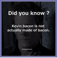 Kevin Bacon: Did you know?  Kevin bacon is not  actually made of bacon.  Fb.com/shityfacts