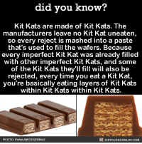 """<p><a href=""""http://vikinglibertarian.tumblr.com/post/152568285145/libertybill-did-you-kno-kit-kats-are-made-of"""" class=""""tumblr_blog"""">vikinglibertarian</a>:</p>  <blockquote><p><a class=""""tumblr_blog"""" href=""""http://libertybill.tumblr.com/post/152560376537"""">libertybill</a>:</p> <blockquote> <p><a class=""""tumblr_blog"""" href=""""http://did-you-kno.tumblr.com/post/152535772572"""">did-you-kno</a>:</p> <blockquote> <p>Kit Kats are made of Kit Kats. The  manufacturers leave no Kit Kat uneaten,  so every reject is mashed into a paste  that's used to fill the wafers. Because  every imperfect Kit Kat was already filled  with other imperfect Kit Kats, and some  of the Kit Kats they'll fill will also be  rejected, every time you eat a Kit Kat,  you're basically eating layers of Kit Kats  within Kit Kats within Kit Kats.  <a href=""""http://mentalfloss.com/uk/food/31902/whats-the-stuff-between-the-wafers-of-a-kit-kat"""">Source</a></p> </blockquote> <p>What was the first Kit Kat filled with?</p> </blockquote>  <p>There is no""""first"""" Kit Kat. Kit Kats just are, always have been, and always will be.</p></blockquote>: did you know?  Kit Kats are made of Kit Kats. The  manufacturers leave no Kit Kat uneaten  so every reject is mashed into a paste  that's used to fill the wafers. Becausee  every imperfect Kit Kat was already filled  with other imperfect Kit Kats, and some  of the Kit Kats they'll fill will also be  rejected, every time you eat a Kit Kat,  you're basically eating layers of Kit Kats  within Kit Kats within Kit Kats.  PHOTO: EVAN-AMOS/IZISMILE  DIDYOUKNOWBLOG.COM <p><a href=""""http://vikinglibertarian.tumblr.com/post/152568285145/libertybill-did-you-kno-kit-kats-are-made-of"""" class=""""tumblr_blog"""">vikinglibertarian</a>:</p>  <blockquote><p><a class=""""tumblr_blog"""" href=""""http://libertybill.tumblr.com/post/152560376537"""">libertybill</a>:</p> <blockquote> <p><a class=""""tumblr_blog"""" href=""""http://did-you-kno.tumblr.com/post/152535772572"""">did-you-kno</a>:</p> <blockquote> <p>Kit Kats are made of Kit Ka"""