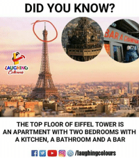 Eiffel Towering: DID YOU KNOW?  LAUGHING  THE TOP FLOOR OF EIFFEL TOWER IS  AN APARTMENT WITH TWO BEDROOMS WITH  A KITCHEN, A BATHROOM AND A BAR