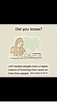 "Http, Time, and Who: Did you know?  Left handed people have a higher  chance of finishing their exam on  time than people Who died at birth <p>You aren&rsquo;t wrong via /r/MemeEconomy <a href=""http://ift.tt/2FpH3ob"">http://ift.tt/2FpH3ob</a></p>"