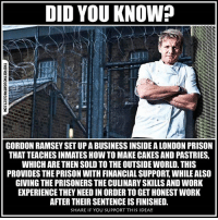 Facebook, Memes, and News: DID YOU KNOW?  LLIda  2  GORDON RAMSEY SET UP A BUSINESS INSIDE A LONDON PRISON  THAT TEACHES INMATES HOW TO MAKE CAKES AND PASTRIES  WHICH ARETHEN SOLD TO THE OUTSIDE WORLD. THIS  PROVIDES THE PRISON WITH FINANCIAL SUPPORT WHILE ALS0  GIVING THE PRISONERS THE CULINARY SKILLS AND WORK  EXPERIENCE THEY NEED IN ORDER TO GET HONEST WORK  AFTER THEIR SENTENCE IS FINISHED.  SHARE IF YOU SUPPORT THIS IDEA!! 💭 Thoughts on this one? 💭🤔🤔☝️🤔💭 Join Us: @TheFreeThoughtProject 💭 TheFreeThoughtProject 💭 LIKE our Facebook page & Visit our website for more News and Information. Link in Bio... 💭 www.TheFreeThoughtProject.com