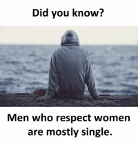 respect women: Did you know?  Men who respect women  are mostly single.