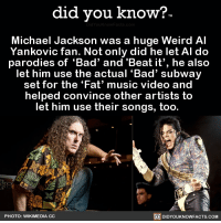 "<p><a href=""http://friendly-neighborhood-patriarch.tumblr.com/post/176323181062/did-you-kno-michael-jackson-was-a-huge-weird-al"" class=""tumblr_blog"">friendly-neighborhood-patriarch</a>:</p>  <blockquote><p><a href=""http://didyouknowblog.com/post/176321005710/michael-jackson-was-a-huge-weird-al-yankovic"" class=""tumblr_blog"">did-you-kno</a>:</p><blockquote><p>Michael Jackson was a huge Weird Al   Yankovic fan. Not only did he let Al do  parodies of 'Bad' and 'Beat it', he also   let him use the actual 'Bad' subway   set for the 'Fat' music video and   helped convince other artists to   let him use their songs, too.     <a href=""https://people.com/celebrity/weird-al-yankovic-says-prince-wasnt-a-fan-of-his-parodies/"">Source</a> <a href=""https://www.wired.com/2011/06/weird-al-yankovic-alpocalypse/"">Source 2</a> <a href=""https://en.wikipedia.org/wiki/%22Weird_Al%22_Yankovic#Reactions_from_original_artists"">Source 3</a></p></blockquote>  <p>Awww that's awesome</p></blockquote>: did you know?  Michael Jackson was a huge Weird Al  Yankovic fan. Not only did he let AI do  parodies of 'Bad' and  ""Beat it', he also  let him use the actual 'Bad' subway  set for the 'Fat' music video and  helped convince other artists to  let him use their songs, too.  PHOTO: WIKIMEDIA CC  回DIDYOUKNOWFACTS.COM <p><a href=""http://friendly-neighborhood-patriarch.tumblr.com/post/176323181062/did-you-kno-michael-jackson-was-a-huge-weird-al"" class=""tumblr_blog"">friendly-neighborhood-patriarch</a>:</p>  <blockquote><p><a href=""http://didyouknowblog.com/post/176321005710/michael-jackson-was-a-huge-weird-al-yankovic"" class=""tumblr_blog"">did-you-kno</a>:</p><blockquote><p>Michael Jackson was a huge Weird Al   Yankovic fan. Not only did he let Al do  parodies of 'Bad' and 'Beat it', he also   let him use the actual 'Bad' subway   set for the 'Fat' music video and   helped convince other artists to   let him use their songs, too.     <a href=""https://people.com/celebrity/weird-al-yankovic-says-prince-wasnt-a-fan-of-his-parodies/"">Source</a> <a href=""https://www.wired.com/2011/06/weird-al-yankovic-alpocalypse/"">Source 2</a> <a href=""https://en.wikipedia.org/wiki/%22Weird_Al%22_Yankovic#Reactions_from_original_artists"">Source 3</a></p></blockquote>  <p>Awww that's awesome</p></blockquote>"