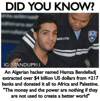 """A modern day robin hood that will spend 15 years in prison because he robbed the rich. I think many of us who are aware of the banking institutions and how they rob the people daily. The entire structure behind fractional backing is a scam that creates massive amounts of wealth for the rich by using your money AND then they also use this to create inflation and deflation in the economy to keep the different social classes at bay. So i have no hard feelings of this guy stealing money from those who are stealing money. AND He donated to several NGOs in Africa with about $280 Million donated to a Palestinian NGO with that hack. This is like the movie Fight Club in real life! fuckthesystem standup911 - Backup page - @_standup911 Event page - @_meetingoftheminds: DID YOU KNOW?  MIGRATION  IG: STANDUP911  An Algerian hacker named Hamza Bendelladj  extracted over $4 billion US dollars from +217  banks and donated it all to Africa and Palestine.  """"The money and the power are nothing if they  are not used to create a better world"""" A modern day robin hood that will spend 15 years in prison because he robbed the rich. I think many of us who are aware of the banking institutions and how they rob the people daily. The entire structure behind fractional backing is a scam that creates massive amounts of wealth for the rich by using your money AND then they also use this to create inflation and deflation in the economy to keep the different social classes at bay. So i have no hard feelings of this guy stealing money from those who are stealing money. AND He donated to several NGOs in Africa with about $280 Million donated to a Palestinian NGO with that hack. This is like the movie Fight Club in real life! fuckthesystem standup911 - Backup page - @_standup911 Event page - @_meetingoftheminds"""