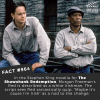 "What is the greatest movie of all time?🎬🎥 • • • • Double Tap and Tag someone who needs to know this 👇 All credit to the respective film and producers. Movie Movies Film TV Cinema MovieNight Hollywood TheShawshankRedemption Shawshankredemption morganfreeman prison stephenking: DID YOU KNOW  MOVIES  302  FACT #964  In the Stephen King novella for The  Shawshank Redemption, Morgan Freeman's  Red is described as a white lrishman. The  script sees Red sarcastically quip, ""Maybe it's  cause l'm lrish"" as a nod to the change What is the greatest movie of all time?🎬🎥 • • • • Double Tap and Tag someone who needs to know this 👇 All credit to the respective film and producers. Movie Movies Film TV Cinema MovieNight Hollywood TheShawshankRedemption Shawshankredemption morganfreeman prison stephenking"