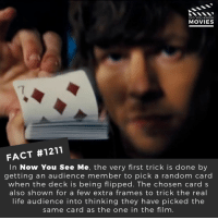 ♥️ ♦️ ♣️ 📽️🎬 • • • • Double Tap and Tag someone who needs to know this 👇 All credit to the respective film and producers. Movie Movies Film TV Cinema MovieNight Hollywood Netflix nowyouseeme magician magic: DID YOU KNOW  MOVIES  7  FACT #1211  In Now You See Me, the very first trick is done by  getting an audience member to pick a random carc  when the deck is being flipped. The chosen card s  also shown for a few extra frames to trick the real  life audience into thinking they have picked the  same card as the one in the film. ♥️ ♦️ ♣️ 📽️🎬 • • • • Double Tap and Tag someone who needs to know this 👇 All credit to the respective film and producers. Movie Movies Film TV Cinema MovieNight Hollywood Netflix nowyouseeme magician magic