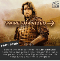 Good on him for staying in character!! Haha . . . . . All credit to the respective film and producers. movie movies film tv camera cinema fact didyouknow moviefacts cinematography screenplay director actor actress act acting movienight cinemas watchingmovies hollywood bollywood didyouknowmovies: DID YOU KNOW  MOVIES  C  SWIPE FOR VIDEO  FACT #209  THE  Before the final battle in the Last Samurai.  Katsumoto and Algren ride through the line of  troops and as Captain Algren dismounts, his  horse kicks a warrior in the groin. Good on him for staying in character!! Haha . . . . . All credit to the respective film and producers. movie movies film tv camera cinema fact didyouknow moviefacts cinematography screenplay director actor actress act acting movienight cinemas watchingmovies hollywood bollywood didyouknowmovies