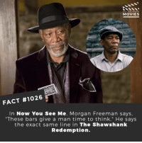 "Favorite Morgan Freeman movie?🎬🎥 • • • • Double Tap and Tag someone who needs to know this 👇 All credit to the respective film and producers. Movie Movies Film TV Cinema MovieNight Hollywood morganfreeman nowyouseeme theshawshankredemption prion shawshankredemption: DID YOU KNOW  MOVIES  FACT #1026  In Now You See Me, Morgan Freeman says,  ""These bars give a man time to think."" He says  the exact same line in The Shawshanlk  Redemption. Favorite Morgan Freeman movie?🎬🎥 • • • • Double Tap and Tag someone who needs to know this 👇 All credit to the respective film and producers. Movie Movies Film TV Cinema MovieNight Hollywood morganfreeman nowyouseeme theshawshankredemption prion shawshankredemption"