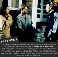 Matt Damon, Memes, and Movies: DID YOU KNOW  MOVIES  FACT #1035  Initially, Producer Harvey Weinstein did not want Minnie  Driver for the role of Skylar in Good Will Hunting  believing she wasn't 'cute' enough for the part. However,  Weinstein was overruled, as Ben Affleck and Matt Damon  wanted her in the movie. Driver went on to be nominated  for an Oscar for her role 🎬🎥 • • • • Double Tap and Tag someone who needs to know this 👇 All credit to the respective film and producers. Movie Movies Film TV Cinema MovieNight Hollywood goodwillhunting minniedriver mattdamon benaffleck robinwilliams harveyweinstein