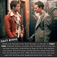 😄🎬🎥 • • • • Double Tap and Tag someone who needs to know this 👇 All credit to the respective film and producers. Movie Movies Film TV Cinema MovieNight Hollywood fightclub bradpitt edwardnorton helenabohamcarter 90s davidfincher: DID YOU KNOW  MOVIES  FACT #1040  When the Narrator hits Tyler Durden in the ear in Fight  Club, Edward Norton actually did hit Brad Pitt in the ear  He was originally intending to fake hit him, but before  the scene, David Fincher pulled Norton aside and told  him to actually hit him. After Norton hit's him, you can  see him smiling and laughing while Pitt is in pain. 😄🎬🎥 • • • • Double Tap and Tag someone who needs to know this 👇 All credit to the respective film and producers. Movie Movies Film TV Cinema MovieNight Hollywood fightclub bradpitt edwardnorton helenabohamcarter 90s davidfincher