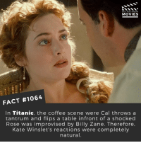 What is James Camerons best movie?📽️🎬 • • • • Double Tap and Tag someone who needs to know this 👇 All credit to the respective film and producers. Movie Movies Film TV Cinema MovieNight Hollywood Netflix AcademyAwards titanic jamescameron katewinslet jackandrose: DID YOU KNOW  MOVIES  FACT #1064  In Titanic, the coffee scene were Cal throws a  tantrum and flips a table infront of a shocked  Rose was improvised by Billy Zane. Therefore  Kate Winslet's reactions were completely  natural What is James Camerons best movie?📽️🎬 • • • • Double Tap and Tag someone who needs to know this 👇 All credit to the respective film and producers. Movie Movies Film TV Cinema MovieNight Hollywood Netflix AcademyAwards titanic jamescameron katewinslet jackandrose
