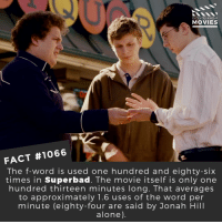 Being Alone, Jonah Hill, and Memes: DID YOU KNOW  MOVIES  FACT #1066  The f-word is used one hundred and eighty-six  times in Superbad. The movie itself is only one  hundred thirteen minutes long. That averages  to approximately 1.6 uses of the word per  minute (eighty-four are said by Jonah Hill  alone) 😆📽️🎬 • • • • Double Tap and Tag someone who needs to know this 👇 All credit to the respective film and producers. Movie Movies Film TV Cinema MovieNight Hollywood Netflix AcademyAwards superbad jonahhill sethrogen michaelcera billhader emmastone