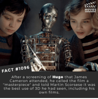 "Martin, Memes, and Movies: DID YOU KNOW  MOVIES  FACT #1096  After a screening of Hugo that James  Cameron attended, he called the film a  ""masterpiece"" and told Martin Scorsese it was  the best use of 3D he had seen, including his  own films What is the best use of 3D you have seen in a movie?💪📽️🎬 • • • • Double Tap and Tag someone who needs to know this 👇 All credit to the respective film and producers. Movie Movies Film TV Cinema MovieNight Hollywood Netflix AcademyAwards 3d jamescameron hugo martinscorsese"