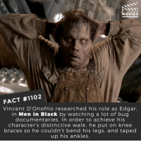 What is the creepiest make up you've seen in a movie?📽️🎬 • • • • Double Tap and Tag someone who needs to know this 👇 All credit to the respective film and producers. Movie Movies Film TV Cinema MovieNight Hollywood Netflix AcademyAwards meninblack willsmith makeup bug cgi: DID YOU KNOW  MOVIES  FACT #1102  Vincent D'Onofrio researched his role as Edgar,  in Men in Black by watching a lot of bug  documentaries. In order to achieve his  character's distinctive walk, he put on knee  braces so he couldn't bend his legs, and taped  up his ankles What is the creepiest make up you've seen in a movie?📽️🎬 • • • • Double Tap and Tag someone who needs to know this 👇 All credit to the respective film and producers. Movie Movies Film TV Cinema MovieNight Hollywood Netflix AcademyAwards meninblack willsmith makeup bug cgi