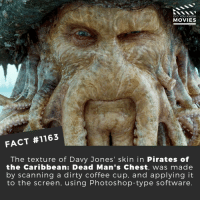🐙📽️🎬 • • • • Double Tap and Tag someone who needs to know this 👇 All credit to the respective film and producers. Movie Movies Film TV Cinema MovieNight Hollywood Netflix piratesofthecarribean poc davyjones deadmanschest: DID YOU KNOW  MOVIES  FACT #1163  The texture of Davy Jones' skin in Pirates of  the Caribbean: Dead Man's Chest, was made  by scanning a dirty coffee cup, and applying it  to the screen, using Photoshop-type software 🐙📽️🎬 • • • • Double Tap and Tag someone who needs to know this 👇 All credit to the respective film and producers. Movie Movies Film TV Cinema MovieNight Hollywood Netflix piratesofthecarribean poc davyjones deadmanschest