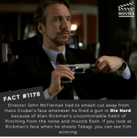 Christmas, Memes, and Movies: DID YOU KNOw  MOVIES  FACT #1178  Director John McTiernan had to smash cut away from  Hans Gruber's face whenever he fired a gun in Die Hard,  because of Alan Rickman's uncontrollable habit of  flinching from the noise and muzzle flash. If you look at  Rickman's face when he shoots Takagi, you can see him  wincing 😎❤️📽️🎬 • • • • Double Tap and Tag someone who needs to know this 👇 All credit to the respective film and producers. Movie Movies Film TV Cinema MovieNight Hollywood Netflix alanrickman diehard brucewillis action christmas