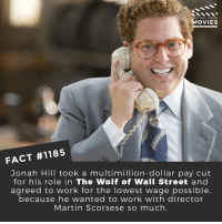 Whats your favorite Jonah Hill movie?📽️🎬 • • • • Double Tap and Tag someone who needs to know this 👇 All credit to the respective film and producers. Movie Movies Film TV Cinema MovieNight Hollywood Netflix jonahhill thewolfofwallstreet wolfofwallstreet leonardodicaprio wtows: DID YOU KNOW  MOVIES  FACT #1185  Jonah Hill took a multimillion-dollar pay cut  for his role in The Wolf of Wall Street and  agreed to work for the lowest wage possible,  because he wanted to work with director  Martin Scorsese so much. Whats your favorite Jonah Hill movie?📽️🎬 • • • • Double Tap and Tag someone who needs to know this 👇 All credit to the respective film and producers. Movie Movies Film TV Cinema MovieNight Hollywood Netflix jonahhill thewolfofwallstreet wolfofwallstreet leonardodicaprio wtows