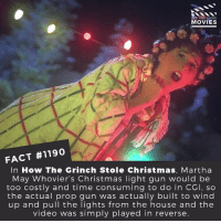 Christmas, The Grinch, and How the Grinch Stole Christmas: DID YOU KNOW  MOVIES  FACT #1190  In How The Grinch Stole Christmas, Martha  May Whovier's Christmas light gun would be  too costly and time consuming to do in CCI, so  the actual prop gun was actually built to wind  up and pull the lights from the house and the  video was simply played in reverse. 📽️🎬 • • • • Double Tap and Tag someone who needs to know this 👇 All credit to the respective film and producers. Movie Movies Film TV Cinema MovieNight Hollywood Netflix grinch howthegrinchstolechristmas christmas winter festive holidays