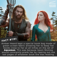Books, Memes, and Movies: DID YOU KNOW  MOVIES  FACT #1191  Amber Heard kept a special book bag made of  green screen fabric allowing her to keep her  books close to her at all times on the set of  Aquaman. This was because Jason Momoa  would constantly prank her by ripping out the  last pages of whatever book she was reading 📽️🎬 • • • • Double Tap and Tag someone who needs to know this 👇 All credit to the respective film and producers. Movie Movies Film TV Cinema MovieNight Hollywood Netflix aquman amberheard jasonmomoa dccomics DC DCEU
