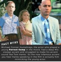 Forrest Gump, Memes, and Movies: DID YOU KNOW  MOVIES  FACT #1193  Michael Conner Humphreys, the actor who played a  young Forrest Gump in the movie, had a deep Mis  sissippi accent and struggled to make his accent  sound like Tom Hanks'. So the now infamous accent  you hear Hanks speaking in the film is actually him  mimicking the young actor. ❤️📽️🎬 • • • • Double Tap and Tag someone who needs to know this 👇 All credit to the respective film and producers. Movie Movies Film TV Cinema MovieNight Hollywood Netflix forrestgump tomhanks lifeislikeaboxofchocolates