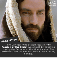Jesus, Memes, and Movies: DID YOU KNOw  MOVIES  FACT #1196  Jim Caviezel who played Jesus in The  Passion of the Christ was struck by lightning  during the Sermon on the Mount scene. The  Assistant Director was also struck twice during  filming ⚡📽️🎬 • • • • Double Tap and Tag someone who needs to know this 👇 All credit to the respective film and producers. Movie Movies Film TV Cinema MovieNight Hollywood Netflix thepassionofthechrist jesuschrist melgibson passionofthechrist
