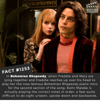 Head, Memes, and Movies: DID YOU KNOW  MOVIES  FACT #1253  In Bohemian Rhapsody, when Freddie and Mary are  lying together and Freddie reaches up over his head to  play her the now-famous Bohemian Rhapsody piano intro  for the second section of the song, Rami Maleke is  actually playing the correct notes in order, a feat quite  difficult to do sight unseen, upside down and backwards. What movie do you want to win Best Picture at the Oscars?📽️🎬 • • • • Double Tap and Tag someone who needs to know this 👇 All credit to the respective film and producers. Movie Movies Film TV Cinema MovieNight Hollywood Netflix bohemianrhapsody queen ramimalek oscars oscars2019