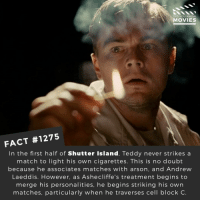Memes, Movies, and Netflix: DID YOU KNOW  MOVIES  FACT #1275  In the first half of Shutter Island, Teddy never strikes a  match to light his own cigarettes. This is no doubt  because he associates matches with arson, and Andrew  Laeddis. However, as Ashecliffe's treatment begins to  merge his personalities, he begins striking his own  matches, particularly when he traverses cell block C. 🔥📽️🎬 • • • • Double Tap and Tag someone who needs to know this 👇 All credit to the respective film and producers. Movie Movies Film TV Cinema MovieNight Hollywood Netflix leonardodicaprio shutterisland martinscorsese