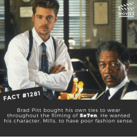 Whats your favorite Brad Pitt Movie?📽️🎬 • • • • Double Tap and Tag someone who needs to know this 👇 All credit to the respective film and producers. Movie Movies Film TV Cinema MovieNight Hollywood Netflix bradpitt se7en seven: DID YOU KNOW  MOVIES  FACT #1281  Brad Pitt bought his own ties to wear  throughout the filming of Se7en. He wanted  his character, Mills, to have poor fashion sense Whats your favorite Brad Pitt Movie?📽️🎬 • • • • Double Tap and Tag someone who needs to know this 👇 All credit to the respective film and producers. Movie Movies Film TV Cinema MovieNight Hollywood Netflix bradpitt se7en seven