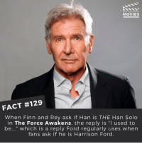 """Finn, Han Solo, and Harrison Ford: DID YOU KNOW  MOVIES  FACT #129  When Finn and Rey ask if Han is THE Han Solo  in The Force Awakens, the reply is """"l used to  be..."""" which is a reply Ford regularly uses when  fans ask if he is Harrison Ford What's your favourite Harrison Ford movie? . . . . . All credit to the respective film and producers. movie movies film tv camera cinema fact didyouknow moviefacts cinematography screenplay director actor actress act acting movienight cinemas watchingmovies hollywood bollywood didyouknowmovies"""