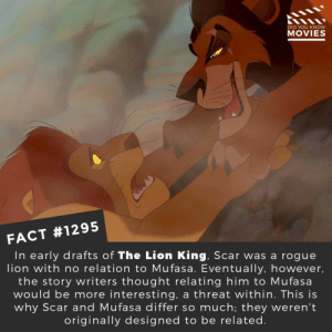 Disney, Memes, and Movies: DID YOU KNOW  MOVIES  FACT #1295  In early drafts of The Lion King, Scar was a rogue  lion with no relation to Mufasa. Eventually, however,  the story writers thought relating him to Mufasa  would be more interesting, a threat within. This is  why Scar and Mufasa differ so much; they weren't  originally designed to be related Are you looking forward to the live-action Lion King?📽️🎬 • • • • Double Tap and Tag someone who needs to know this 👇 All credit to the respective film and producers. Movie Movies Film TV Cinema MovieNight Hollywood Netflix lionking thelionking disney scar