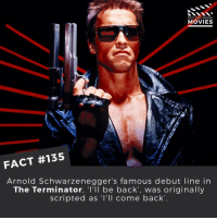 """Doesn't have the same ring to it... . . . . . All credit to the respective film and producers. movie movies film tv camera cinema fact didyouknow moviefacts cinematography screenplay director actor actress act acting movienight cinemas watchingmovies hollywood bollywood didyouknowmovies: DID YOU KNOW  MOVIES  FACT #135  Arnold Schwarzenegger's famous debut line in  The Terminator, """"l'll be back, was originally  scripted as I'll come back Doesn't have the same ring to it... . . . . . All credit to the respective film and producers. movie movies film tv camera cinema fact didyouknow moviefacts cinematography screenplay director actor actress act acting movienight cinemas watchingmovies hollywood bollywood didyouknowmovies"""